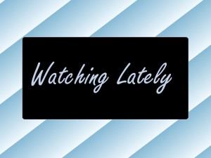 Watching Lately